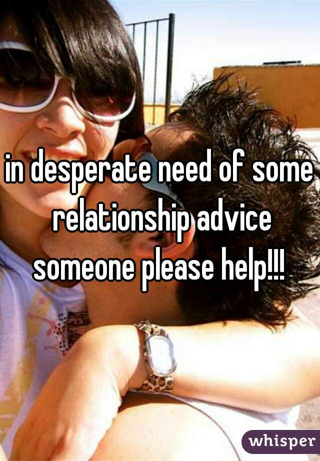in desperate need of some relationship advice someone please help!!!