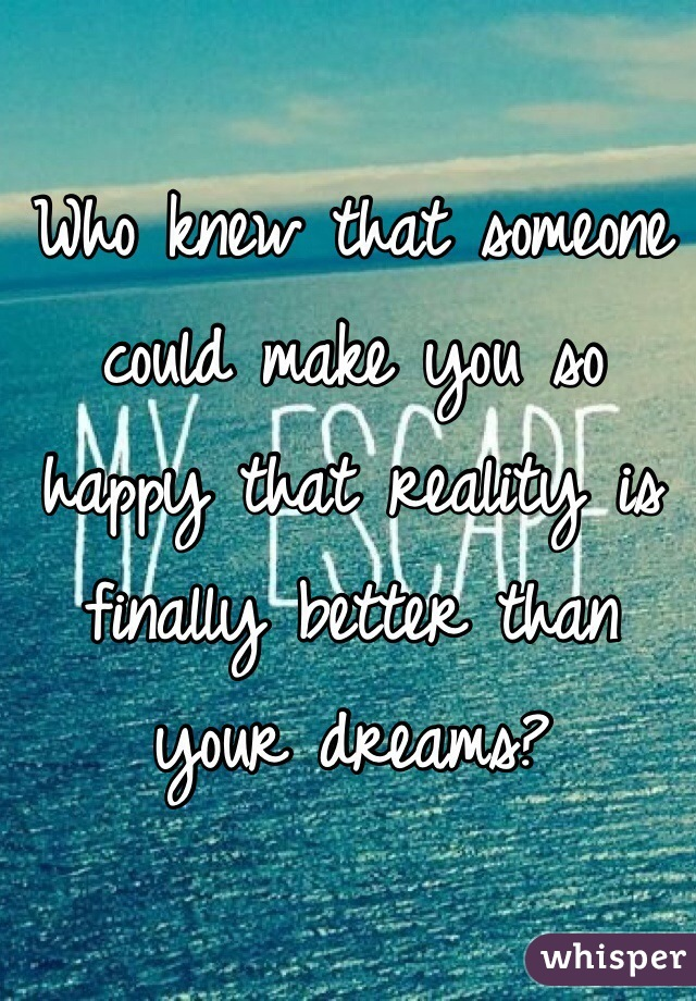 Who knew that someone could make you so happy that reality is finally better than your dreams?