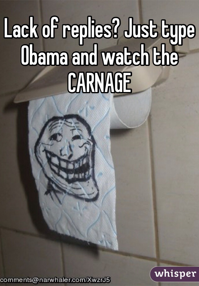 Lack of replies? Just type Obama and watch the CARNAGE