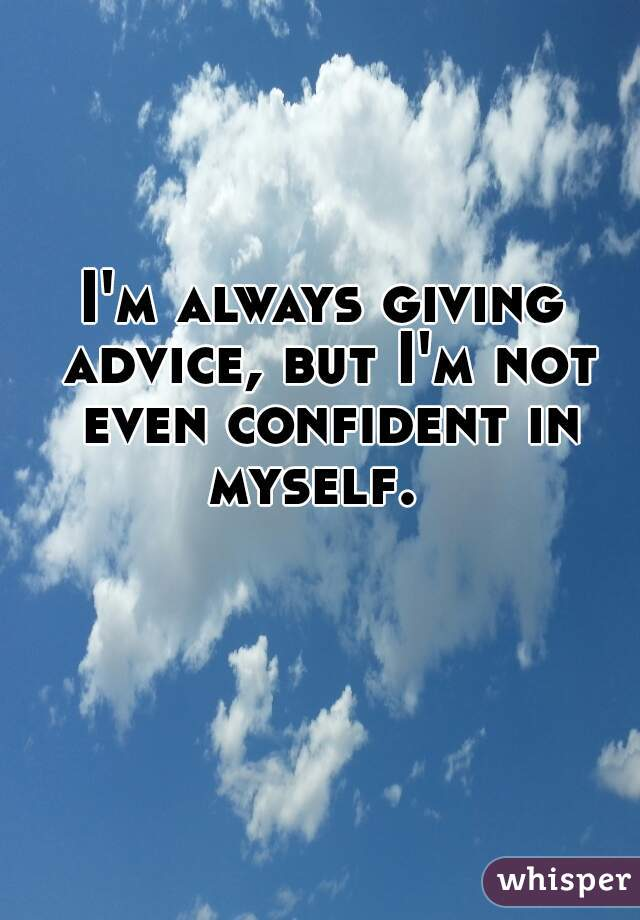 I'm always giving advice, but I'm not even confident in myself.