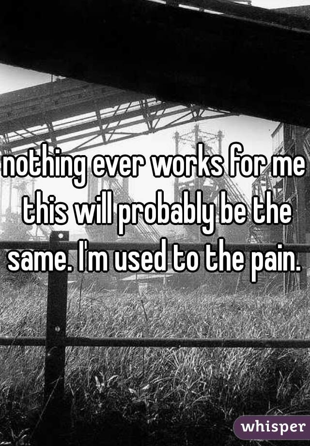 nothing ever works for me this will probably be the same. I'm used to the pain.