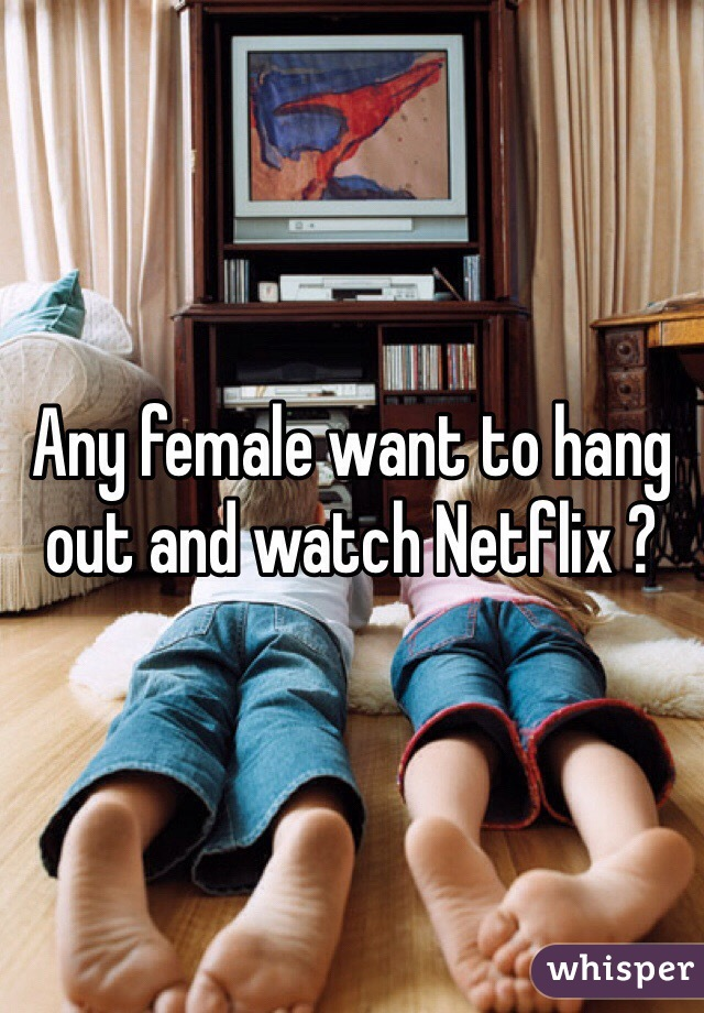 Any female want to hang out and watch Netflix ?