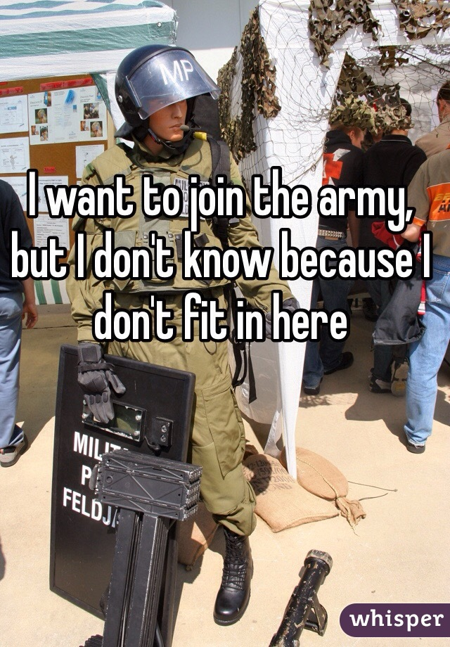 I want to join the army, but I don't know because I don't fit in here