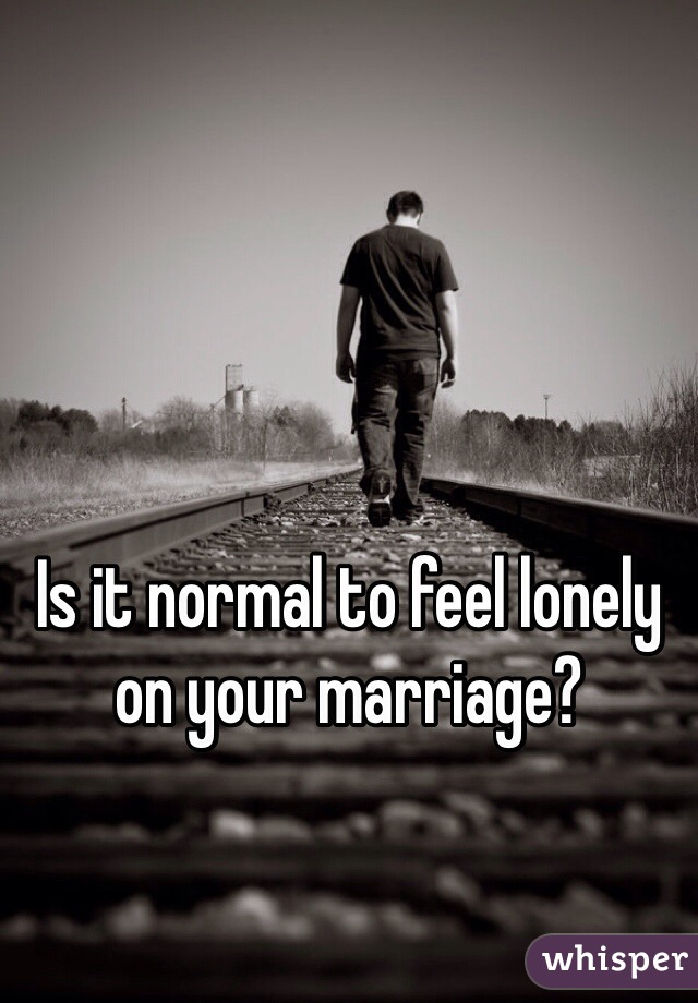 Is it normal to feel lonely on your marriage?