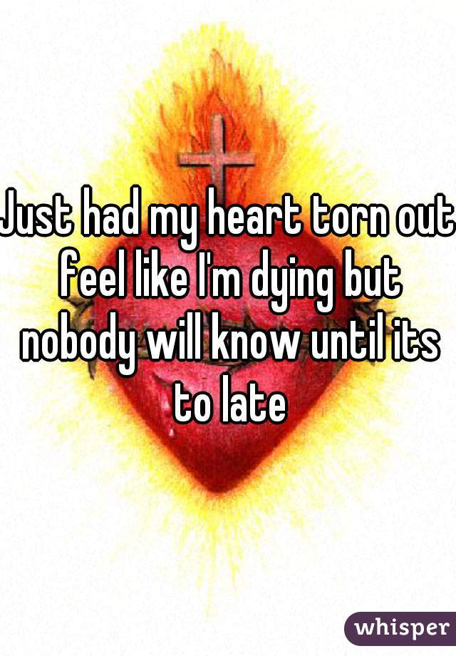 Just had my heart torn out feel like I'm dying but nobody will know until its to late