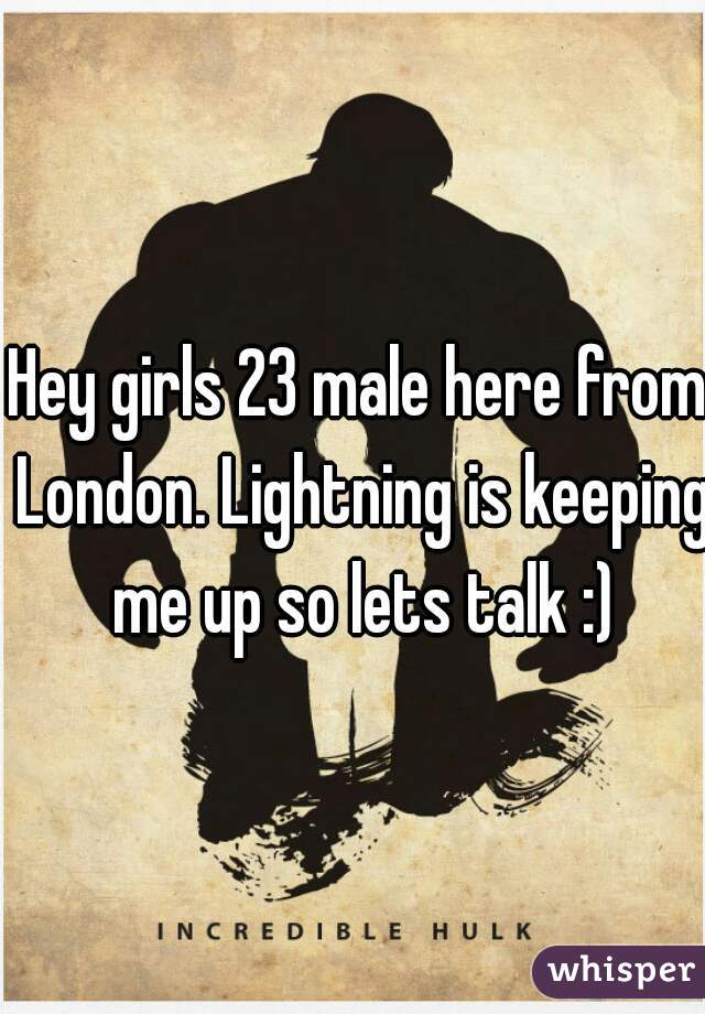 Hey girls 23 male here from London. Lightning is keeping me up so lets talk :)