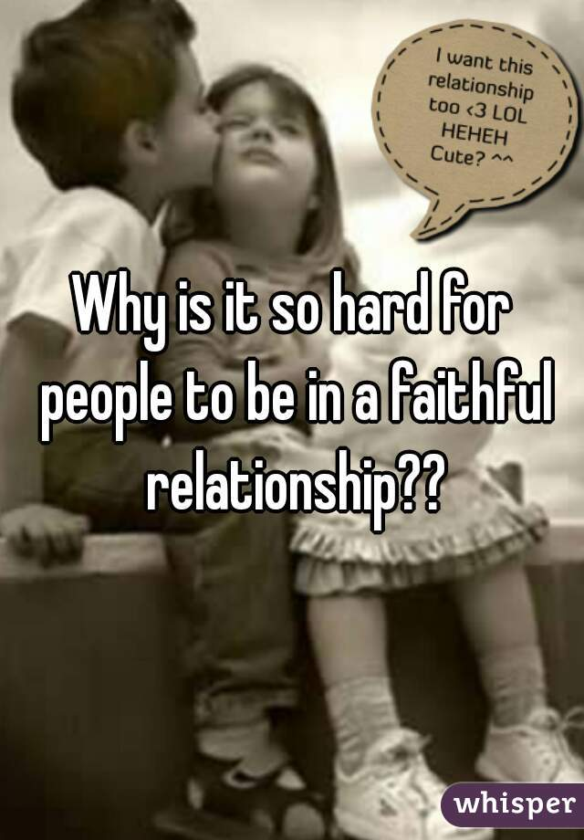 Why is it so hard for people to be in a faithful relationship??