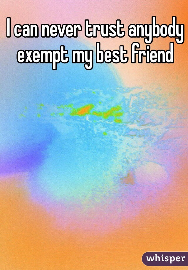 I can never trust anybody exempt my best friend
