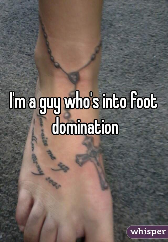 I'm a guy who's into foot domination