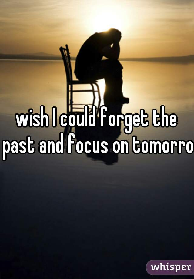 wish I could forget the past and focus on tomorrow