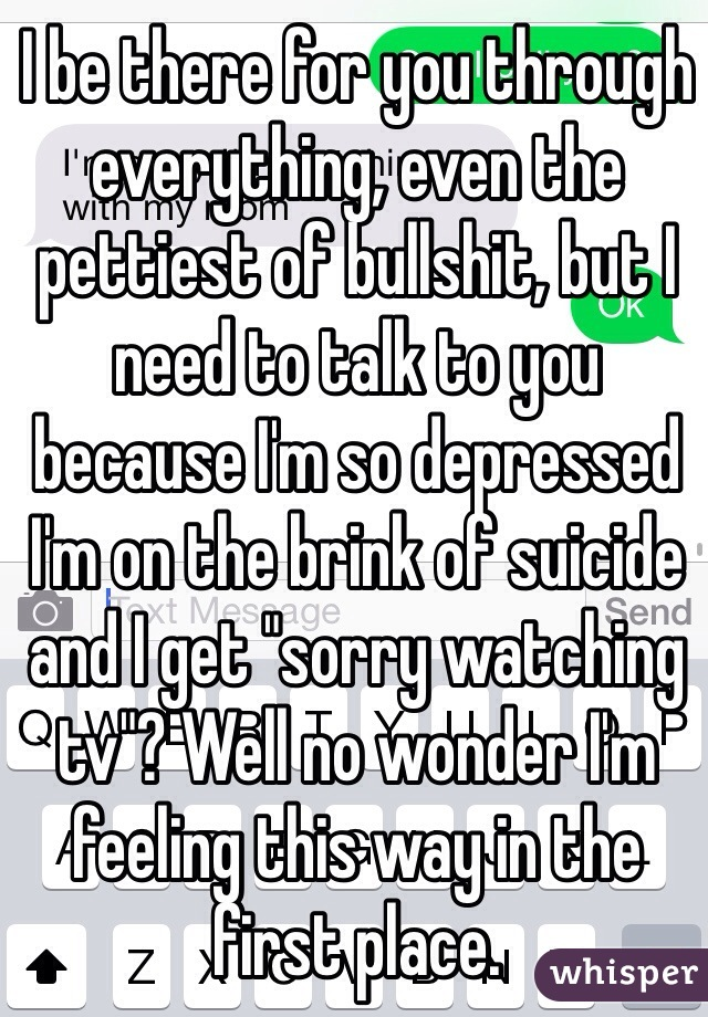 "I be there for you through everything, even the pettiest of bullshit, but I need to talk to you because I'm so depressed I'm on the brink of suicide and I get ""sorry watching tv""? Well no wonder I'm feeling this way in the first place."