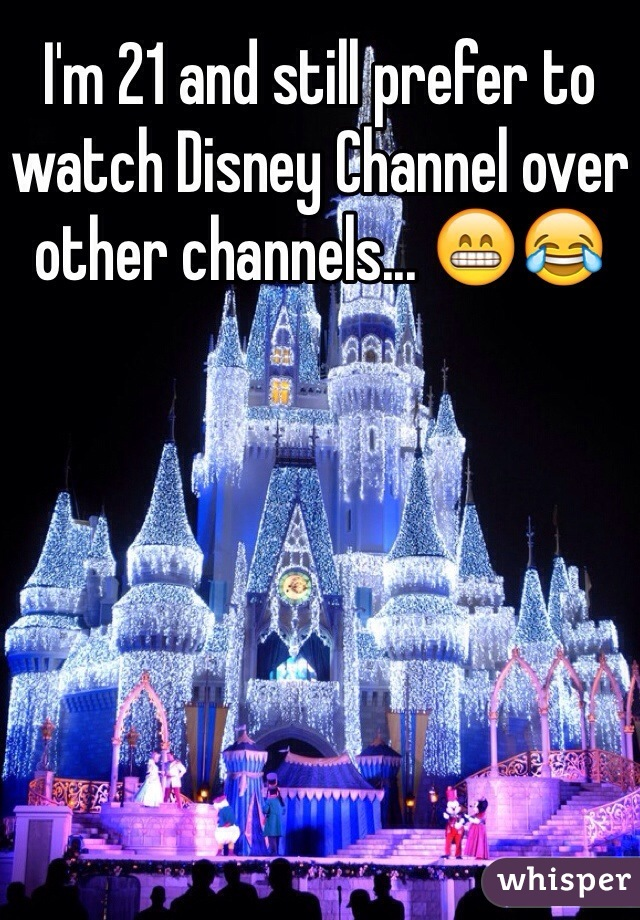I'm 21 and still prefer to watch Disney Channel over other channels... 😁😂