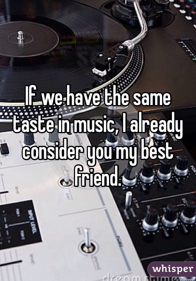 If we have the same taste in music, I already consider you my best friend.