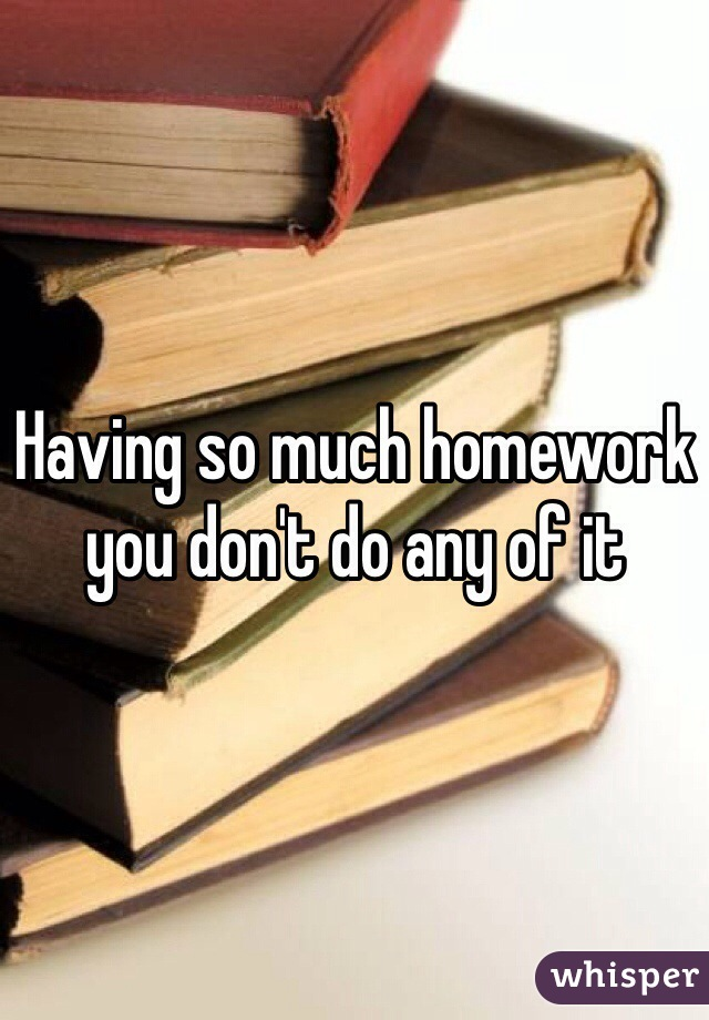 Having so much homework you don't do any of it