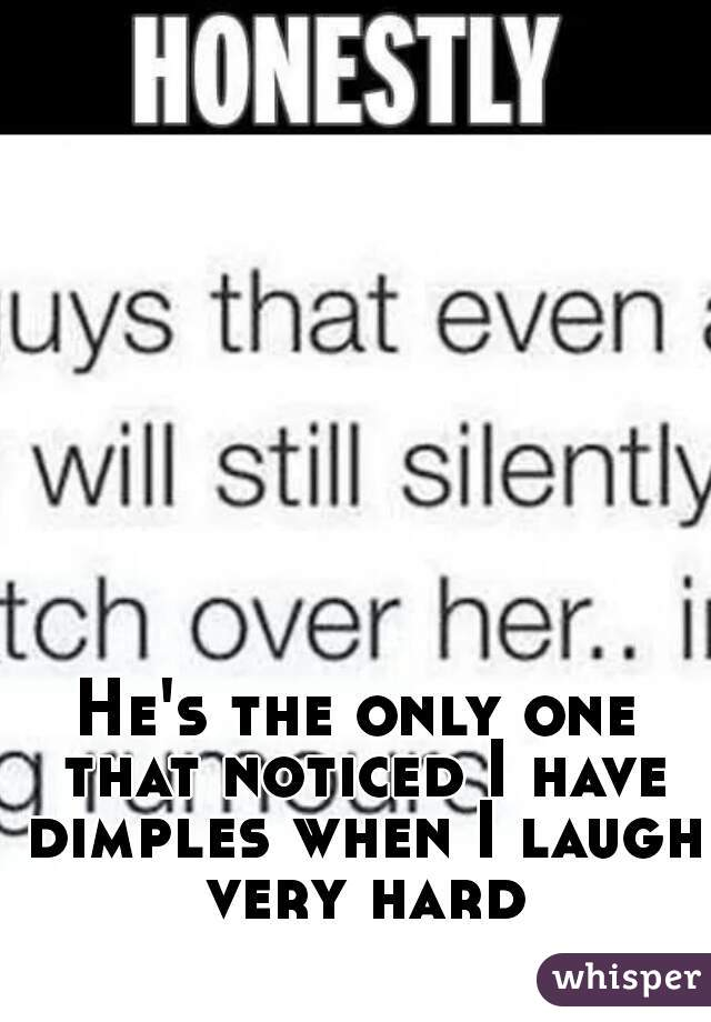 He's the only one that noticed I have dimples when I laugh very hard
