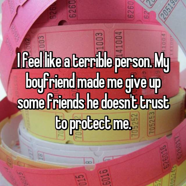I feel like a terrible person. My boyfriend made me give up some friends he doesn't trust to protect me.