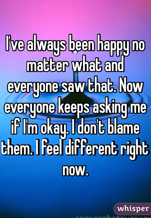 I've always been happy no matter what and everyone saw that. Now everyone keeps asking me if I'm okay. I don't blame them. I feel different right now.