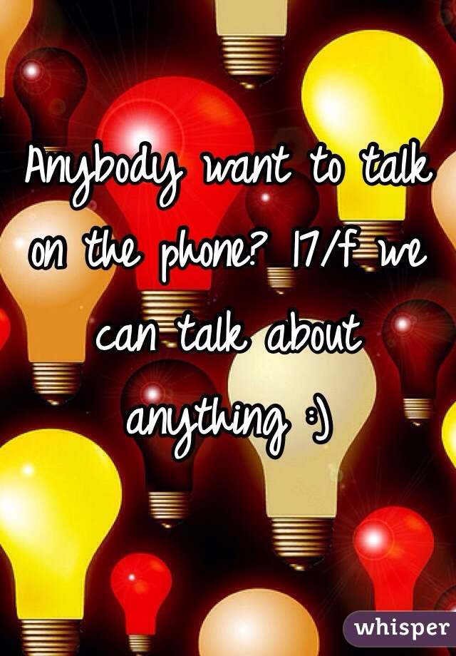 Anybody want to talk on the phone? 17/f we can talk about anything :)