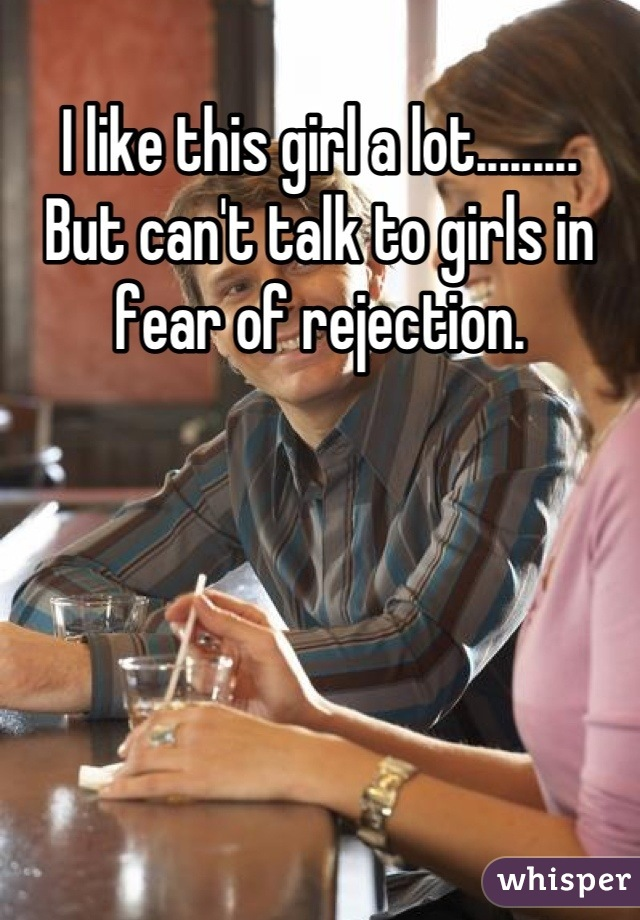 I like this girl a lot......... But can't talk to girls in fear of rejection.
