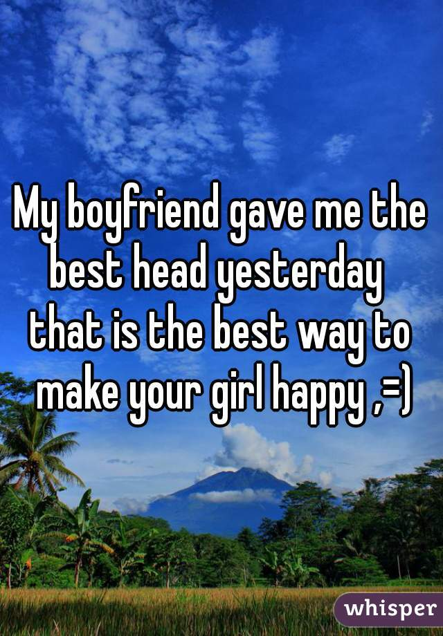 My boyfriend gave me the best head yesterday   that is the best way to make your girl happy ,=)