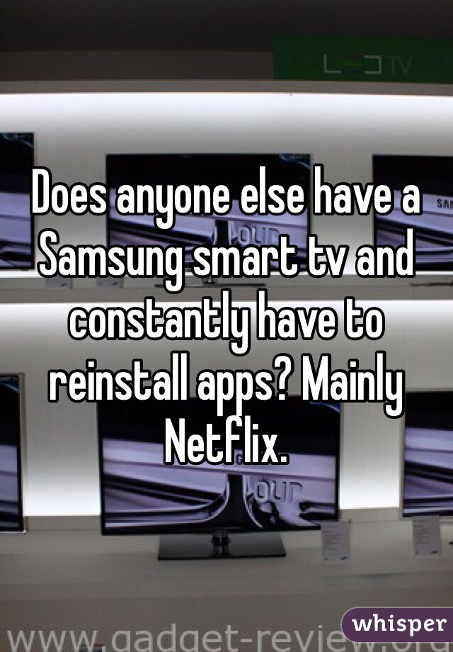 Does anyone else have a Samsung smart tv and constantly have to reinstall apps? Mainly Netflix.