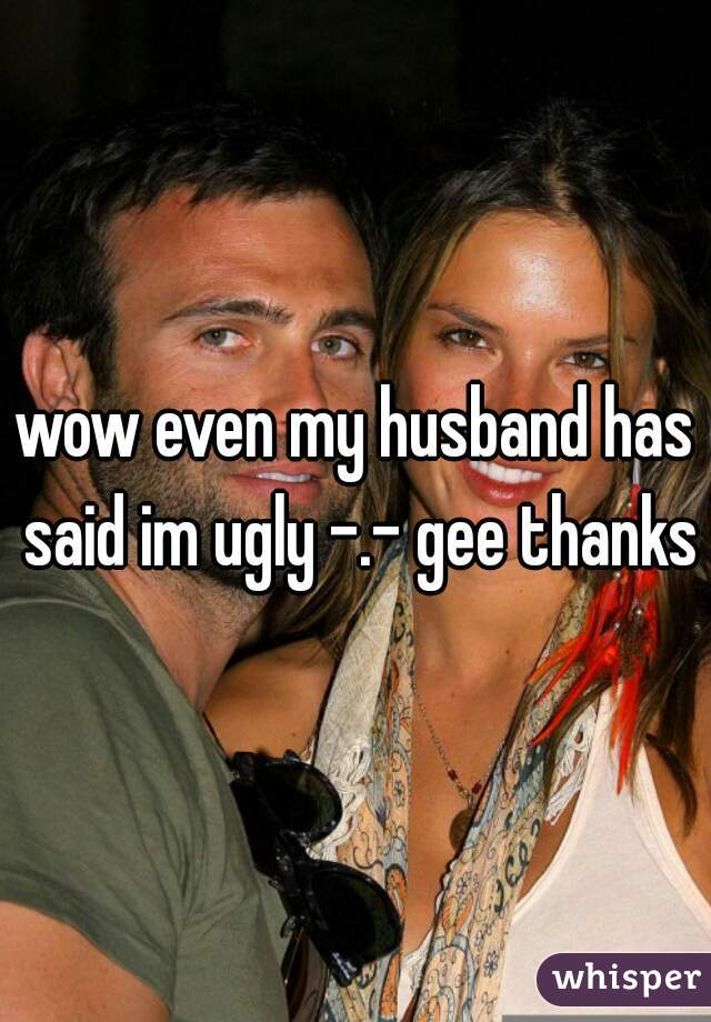 wow even my husband has said im ugly -.- gee thanks