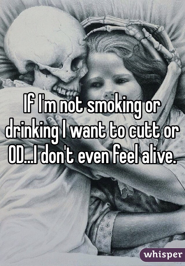 If I'm not smoking or drinking I want to cutt or OD...I don't even feel alive.