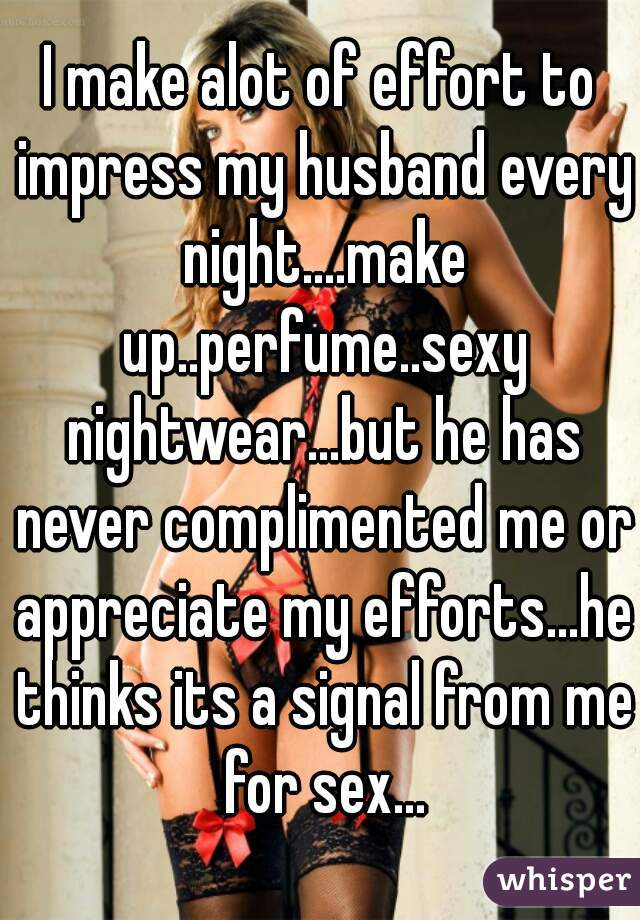 I make alot of effort to impress my husband every night....make up..perfume..sexy nightwear...but he has never complimented me or appreciate my efforts...he thinks its a signal from me for sex...