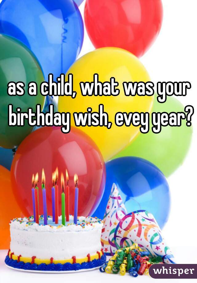 as a child, what was your birthday wish, evey year?