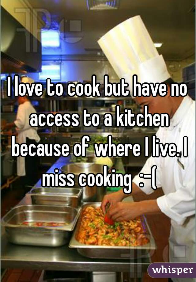 I love to cook but have no access to a kitchen because of where I live. I miss cooking  :-(