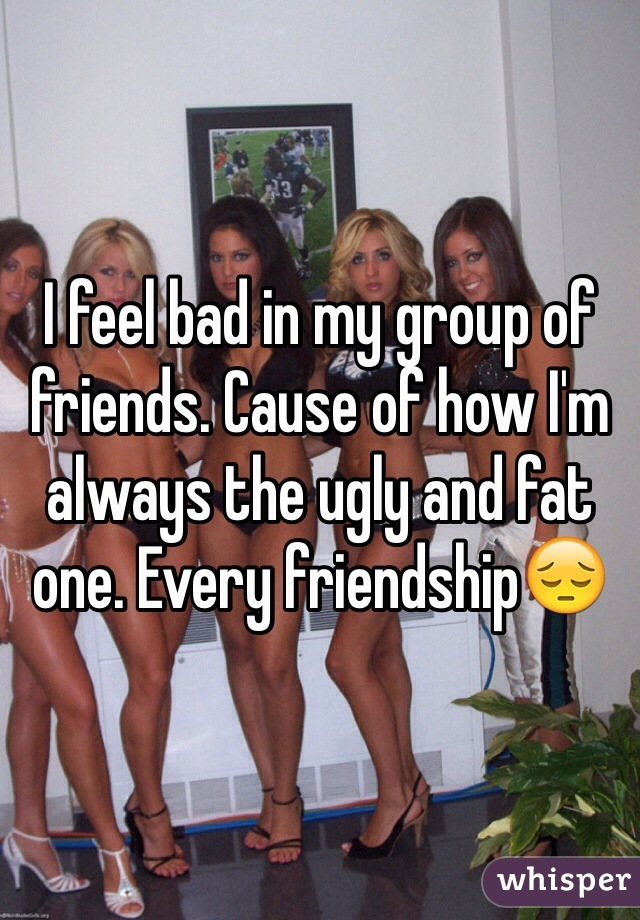 I feel bad in my group of friends. Cause of how I'm always the ugly and fat one. Every friendship😔
