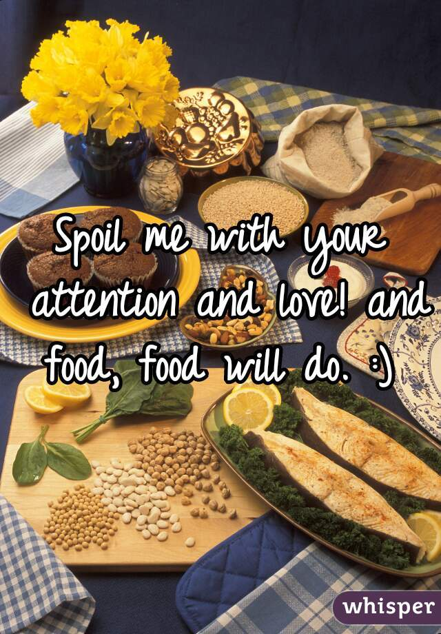 Spoil me with your attention and love! and food, food will do. :)