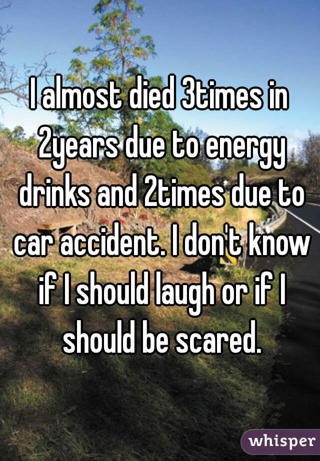 I almost died 3times in 2years due to energy drinks and 2times due to car accident. I don't know if I should laugh or if I should be scared.