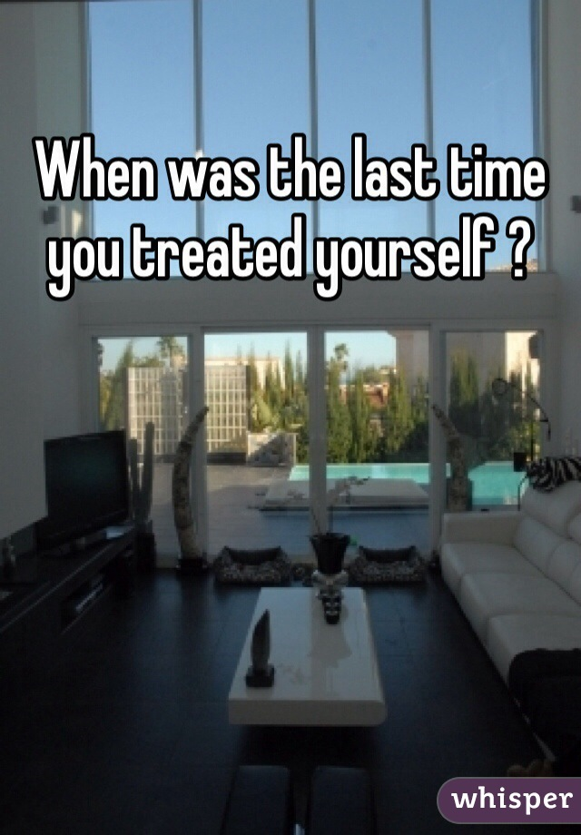 When was the last time you treated yourself ?