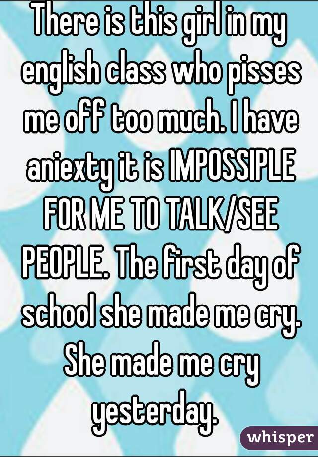 There is this girl in my english class who pisses me off too much. I have aniexty it is IMPOSSIPLE FOR ME TO TALK/SEE PEOPLE. The first day of school she made me cry. She made me cry yesterday.