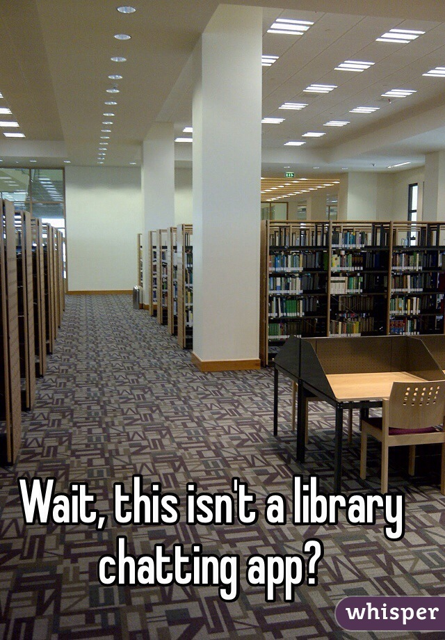 Wait, this isn't a library chatting app?