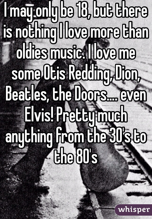 I may only be 18, but there is nothing I love more than oldies music. I love me some Otis Redding, Dion, Beatles, the Doors.... even Elvis! Pretty much anything from the 30's to the 80's