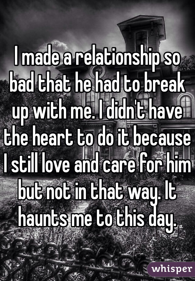 I made a relationship so bad that he had to break up with me. I didn't have the heart to do it because I still love and care for him but not in that way. It haunts me to this day.