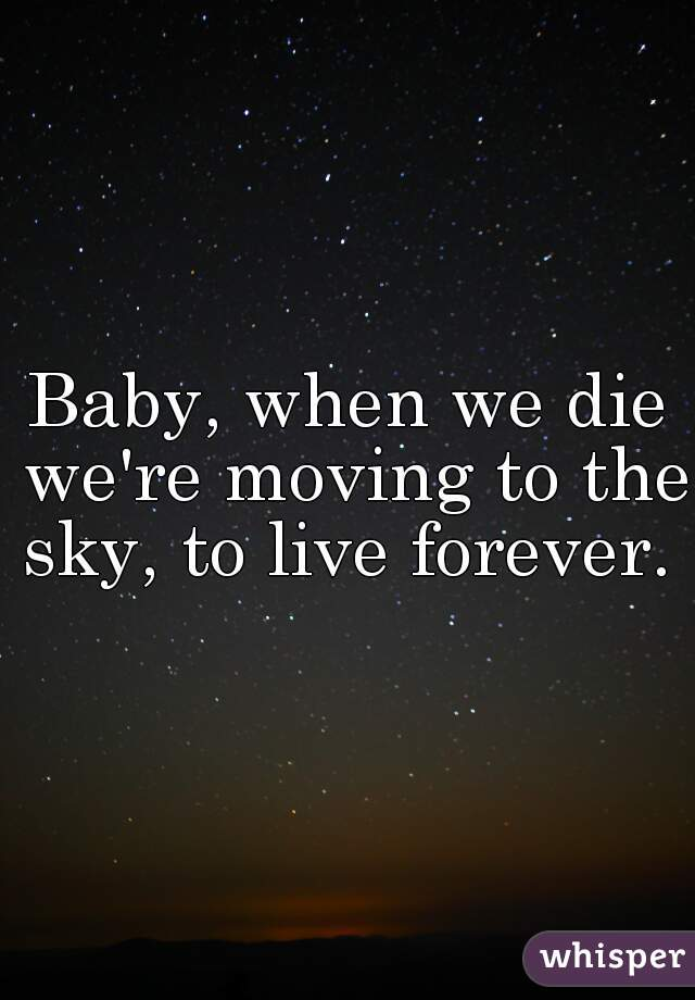 Baby, when we die we're moving to the sky, to live forever.
