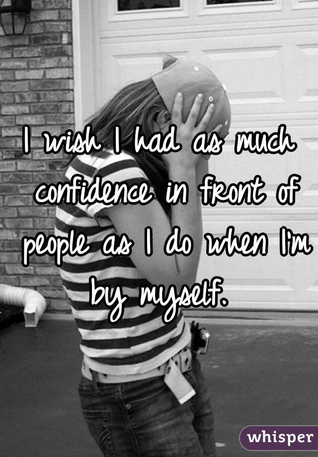 I wish I had as much confidence in front of people as I do when I'm by myself.