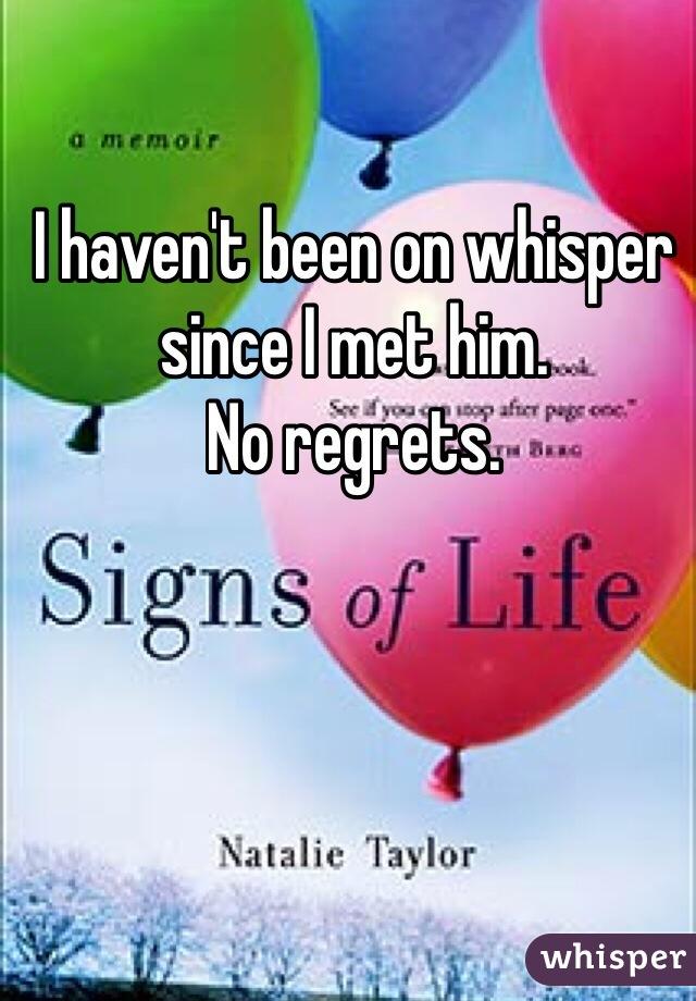 I haven't been on whisper since I met him. No regrets.