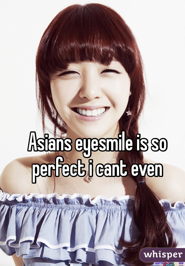 Asians eyesmile is so perfect i cant even