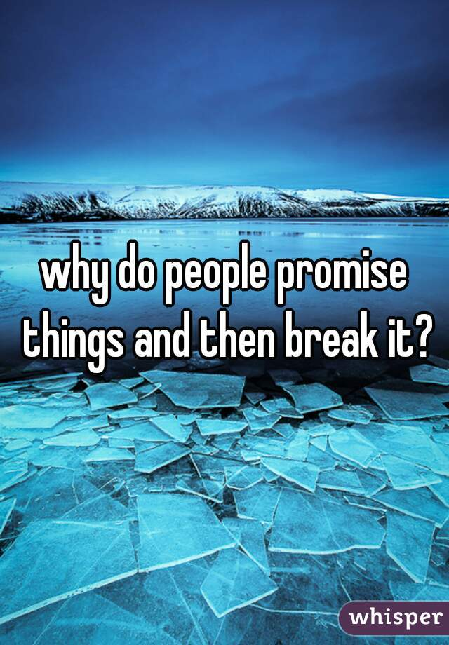 why do people promise things and then break it?