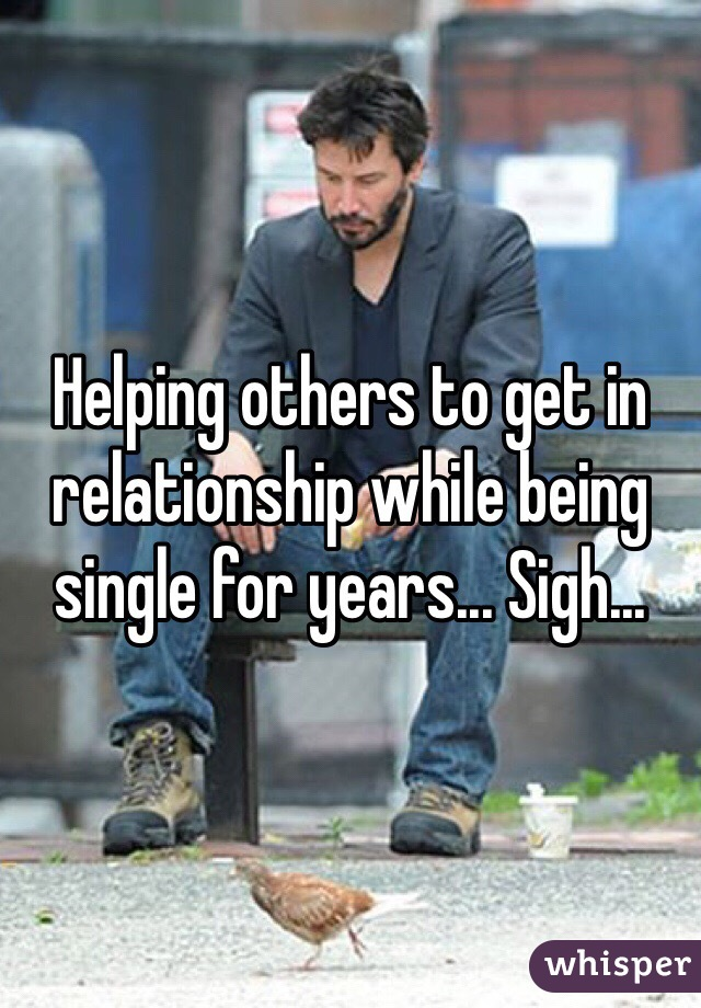 Helping others to get in relationship while being single for years... Sigh...