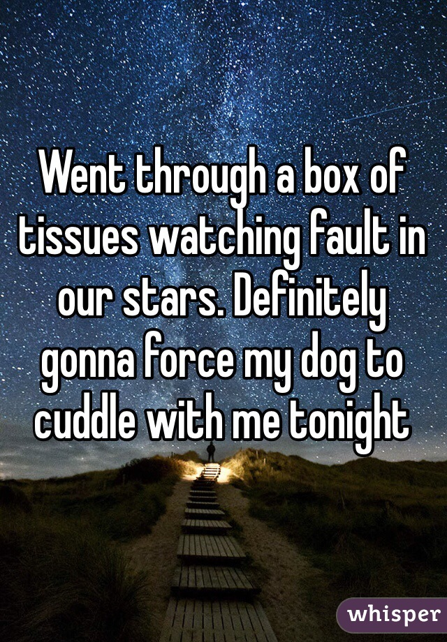Went through a box of tissues watching fault in our stars. Definitely gonna force my dog to cuddle with me tonight
