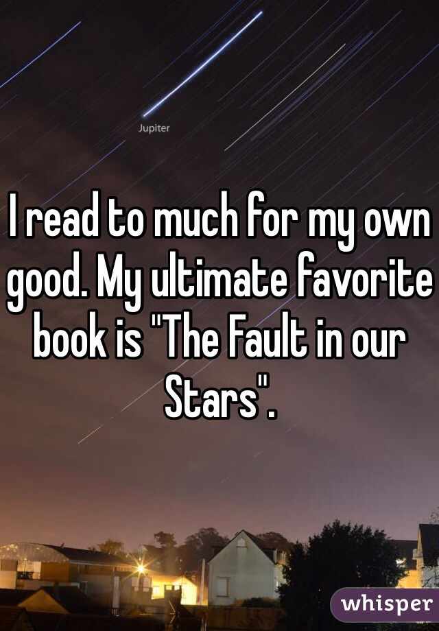 "I read to much for my own good. My ultimate favorite book is ""The Fault in our Stars""."