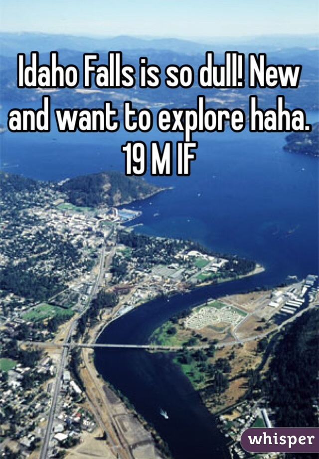 Idaho Falls is so dull! New and want to explore haha. 19 M IF