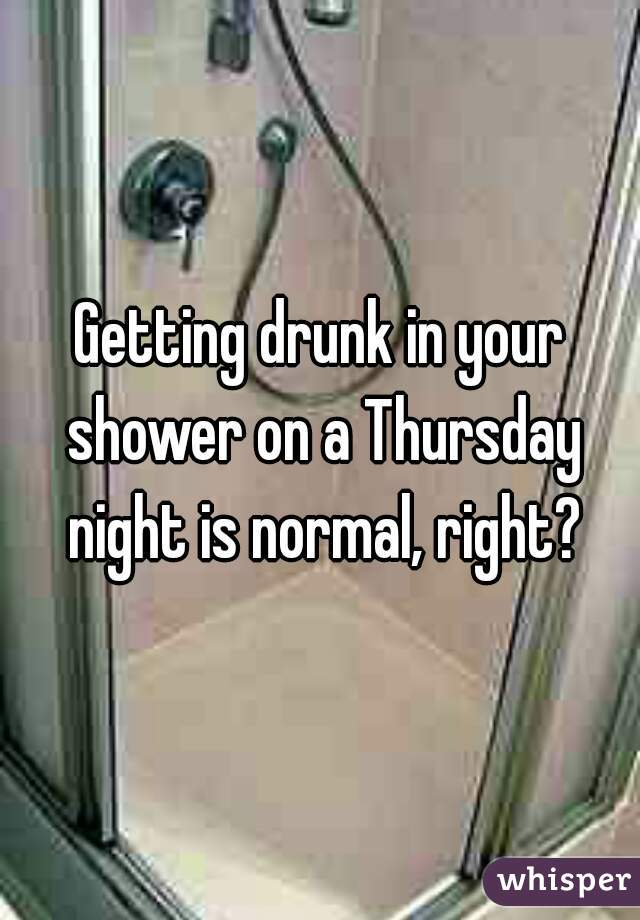 Getting drunk in your shower on a Thursday night is normal, right?