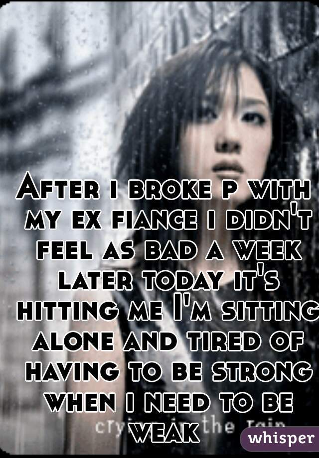After i broke p with my ex fiance i didn't feel as bad a week later today it's hitting me I'm sitting alone and tired of having to be strong when i need to be weak
