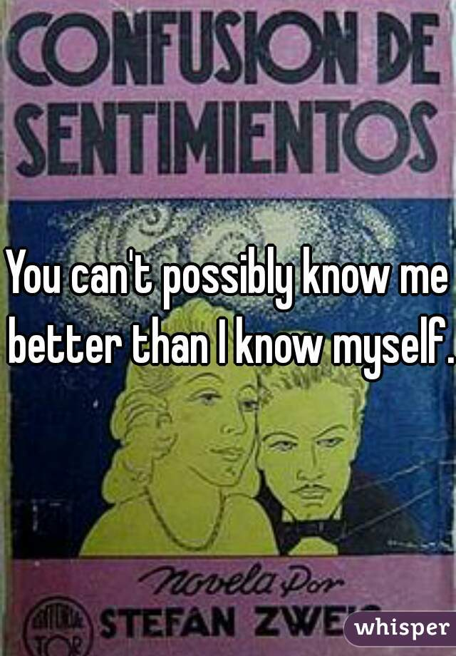 You can't possibly know me better than I know myself.